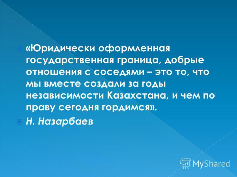 «Юридически оформленная государственная граница, добрые отношения с соседями – это то, что мы вместе создали за годы независимости Казахстана, и чем по праву сегодня гордимся». Н. Назарбаев