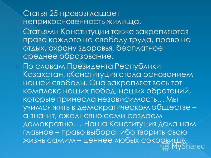Статья 25 провозглашает неприкосновенность жилища. Статьями Конституции также закрепляются право каждого на свободу труда, право на отдых, охрану здоровья, бесплатное среднее образование. По словам Президента Республики Казахстан, «Конституция стала