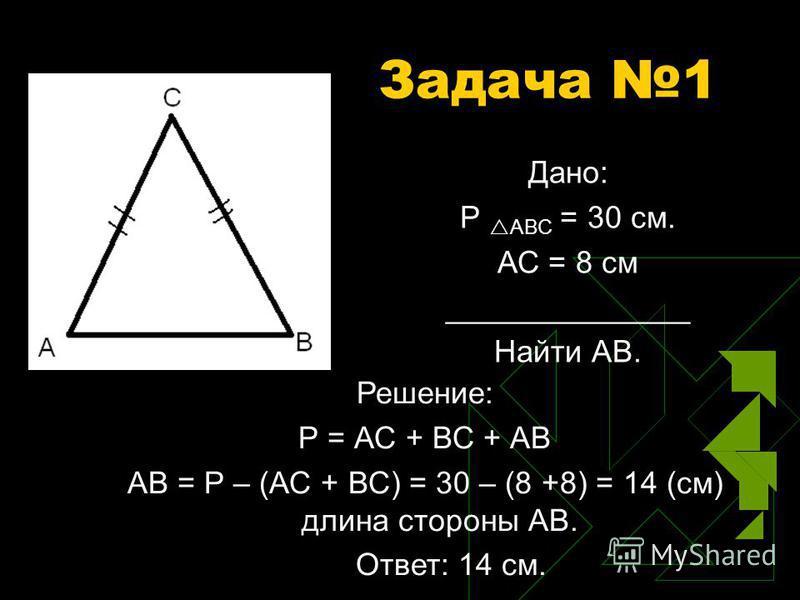 Задача 1 Дано: Р АВС = 30 см. АС = 8 см ______________ Найти АВ. Решение: Р = АС + ВС + АВ АВ = Р – (АС + ВС) = 30 – (8 +8) = 14 (см) длина стороны АВ. Ответ: 14 см.