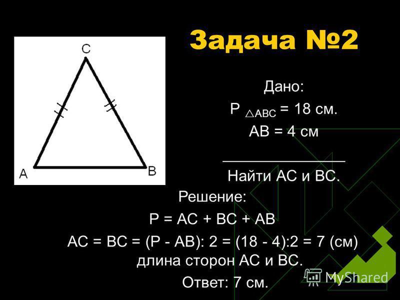 Задача 2 Дано: Р АВС = 18 см. АВ = 4 см ______________ Найти АС и ВС. Решение: Р = АС + ВС + АВ АС = ВС = (Р - АВ): 2 = (18 - 4):2 = 7 (см) длина сторон АС и ВС. Ответ: 7 см.