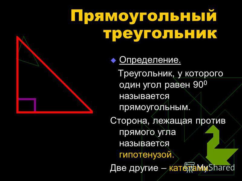 Прямоугольный треугольник Определение. Треугольник, у которого один угол равен 90 0 называется прямоугольным. Сторона, лежащая против прямого угла называется гипотенузой. Две другие – катетами.