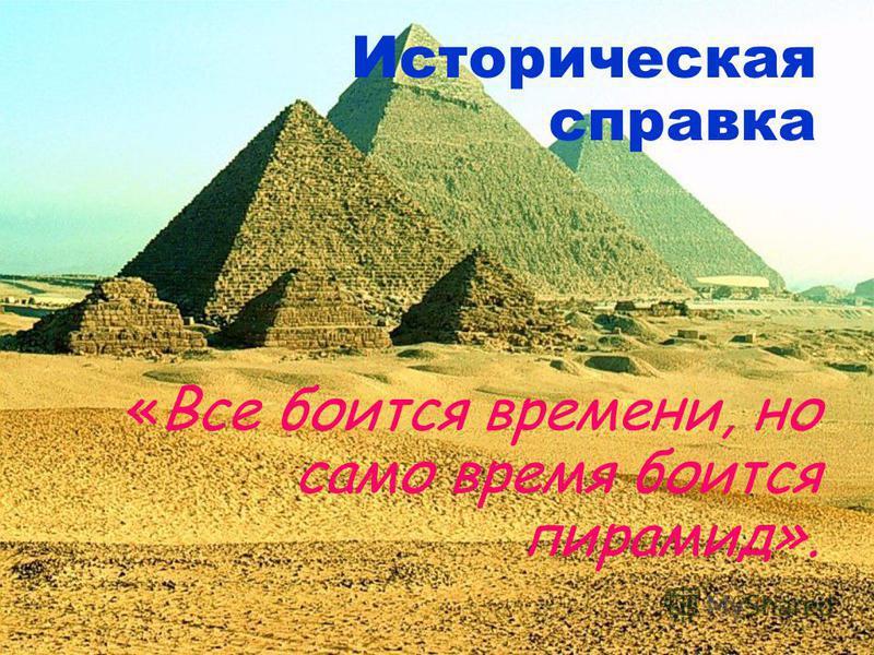 Историческая справка «Все боится времени, но само время боится пирамид».