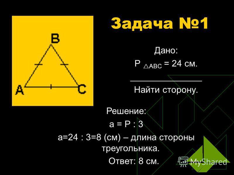 Задача 1 Дано: Р АВС = 24 см. ______________ Найти сторону. Решение: а = Р : 3 а=24 : 3=8 (см) – длина стороны треугольника. Ответ: 8 см.