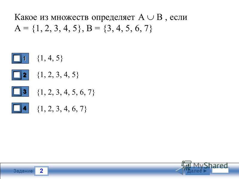 2 Задание Какое из множеств определяет А В, если А = {1, 2, 3, 4, 5}, B = {3, 4, 5, 6, 7} {1, 4, 5} {1, 2, 3, 4, 5} {1, 2, 3, 4, 5, 6, 7} {1, 2, 3, 4, 6, 7} 1 0 2 0 3 1 4 0 Далее