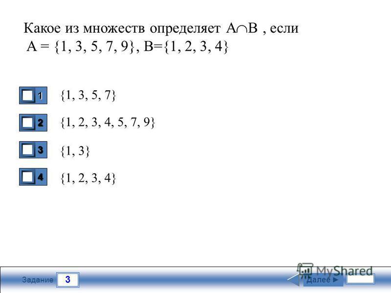 3 Задание Какое из множеств определяет А В, если A = {1, 3, 5, 7, 9}, B={1, 2, 3, 4} {1, 3, 5, 7} {1, 2, 3, 4, 5, 7, 9} {1, 3} {1, 2, 3, 4} 1 0 2 0 3 1 4 0 Далее