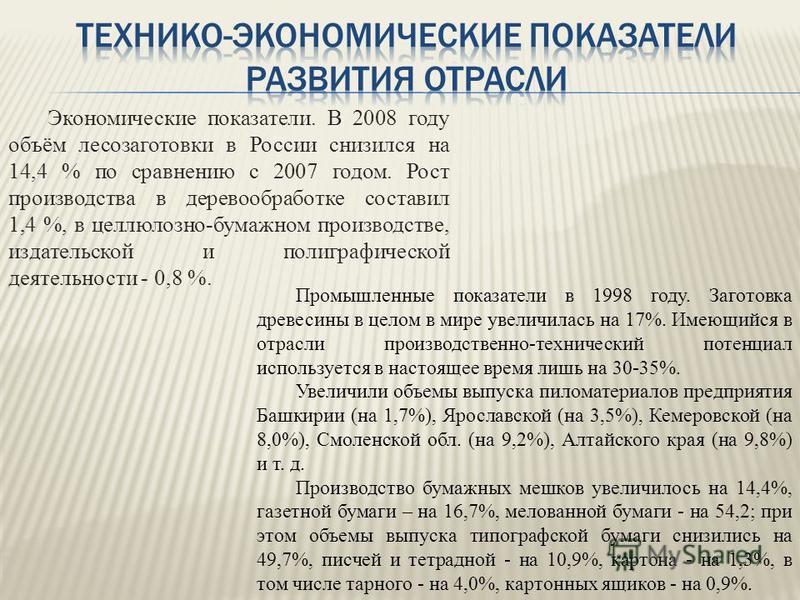Экономические показатели. В 2008 году объём лесозаготовки в России снизился на 14,4 % по сравнению с 2007 годом. Рост производства в деревообработке составил 1,4 %, в целлюлозно-бумажном производстве, издательской и полиграфической деятельности - 0,8