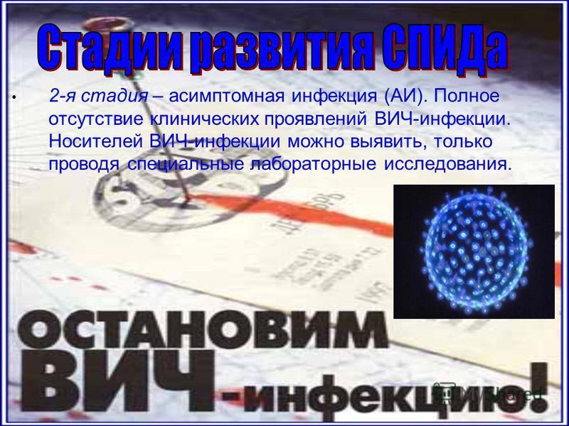 2-я стадия – асимптомная инфекция (АИ). Полное отсутствие клинических проявлений ВИЧ-инфекции. Носителей ВИЧ-инфекции можно выявить, только проводя специальные лабораторные исследования.