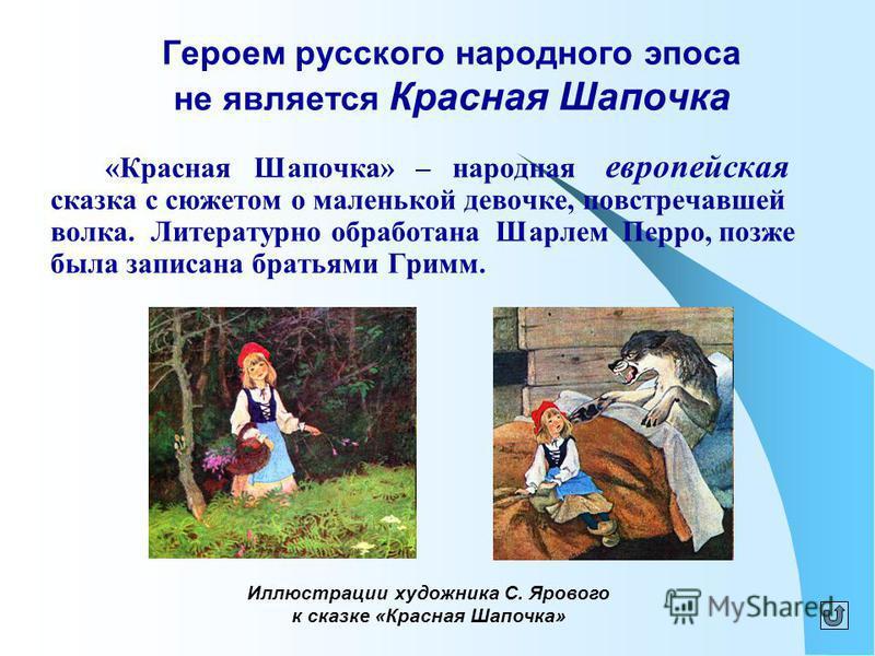 Героем русского народного эпоса не является Красная Шапочка «Красная Шапочка» – народная европейская сказка с сюжетом о маленькой девочке, повстречавшей волка. Литературно обработана Шарлем Перро, позже была записана братьями Гримм. Иллюстрации худож
