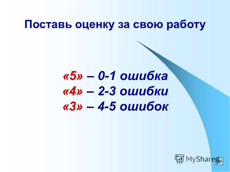 Поставь оценку за свою работу «5» – 0-1 ошибка «4» – 2-3 ошибки «3» – 4-5 ошибок