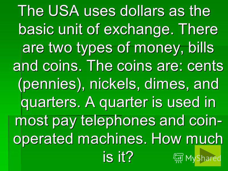 The USA uses dollars as the basic unit of exchange. There are two types of money, bills and coins. The coins are: cents (pennies), nickels, dimes, and quarters. A quarter is used in most pay telephones and coin- operated machines. How much is it?