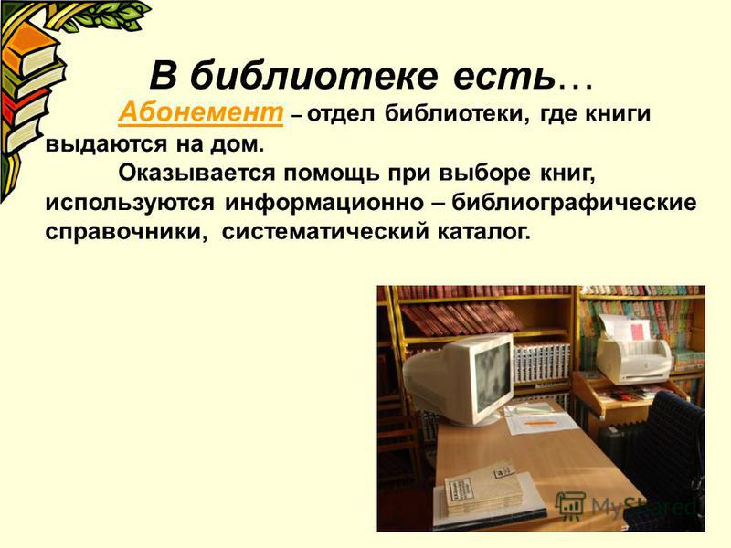 В библиотеке есть… Абонемент – отдел библиотеки, где книги выдаются на дом. Оказывается помощь при выборе книг, используются информационно – библиографические справочники, систематический каталог.