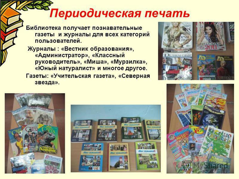 Периодическая печать Библиотека получает познавательные газеты и журналы для всех категорий пользователей. Журналы : «Вестник образования», «Администратор», «Классный руководитель», «Миша», «Мурзилка», «Юный натуралист» и многое другое. Газеты: «Учит