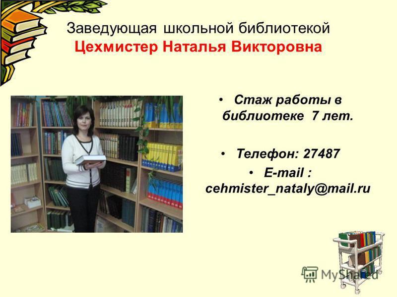 Заведующая школьной библиотекой Цехмистер Наталья Викторовна Стаж работы в библиотеке 7 лет. Телефон: 27487 E-mail : cehmister_nataly@mail.ru