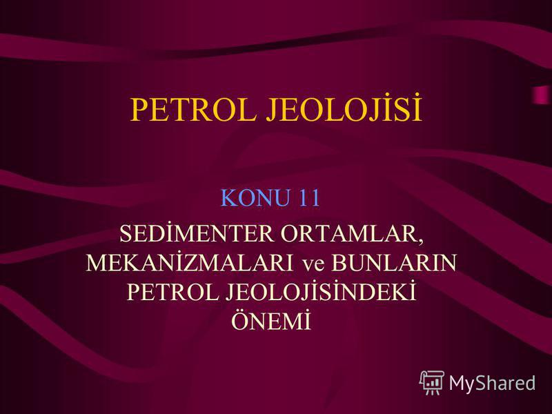 PETROL JEOLOJİSİ KONU 11 SEDİMENTER ORTAMLAR, MEKANİZMALARI ve BUNLARIN PETROL JEOLOJİSİNDEKİ ÖNEMİ