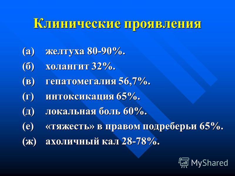 Клинические проявления (а)желтуха 80-90%. (б)холангит 32%. (в)гепатомегалия 56,7%. (г)интоксикация 65%. (д)локальная боль 60%. (е)«тяжесть» в правом подреберьи 65%. (ж)ахоличный кал 28-78%.