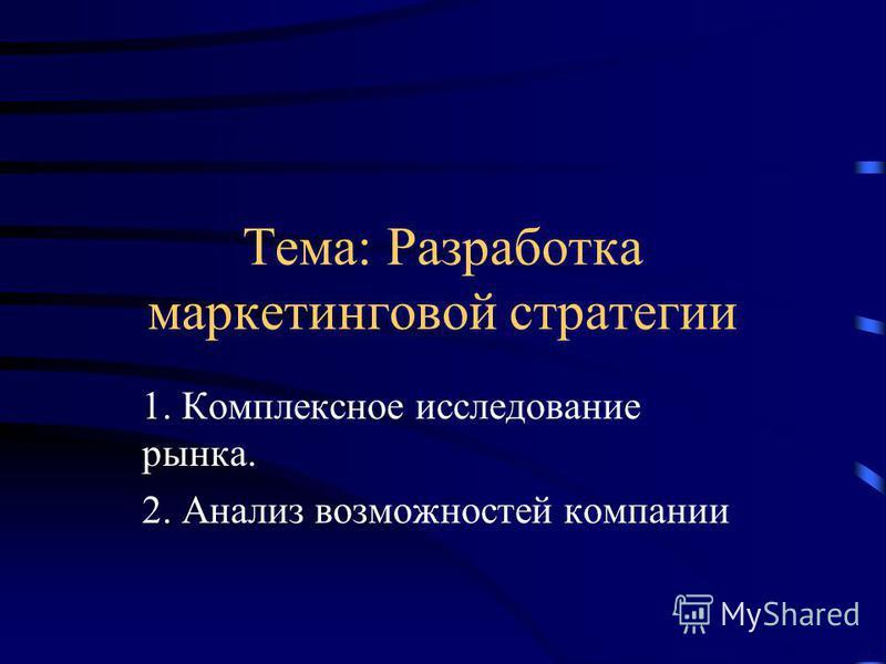 Тема: Разработка маркетинговой стратегии 1. Комплексное исследование рынка. 2. Анализ возможностей компании