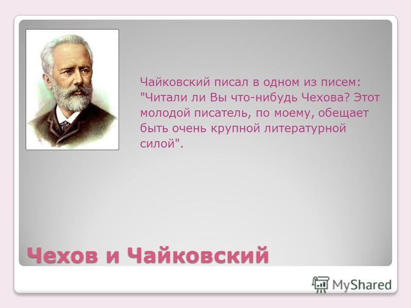 Чехов и Чайковский Чайковский писал в одном из писем: Читали ли Вы что-нибудь Чехова? Этот молодой писатель, по моему, обещает быть очень крупной литературной силой.