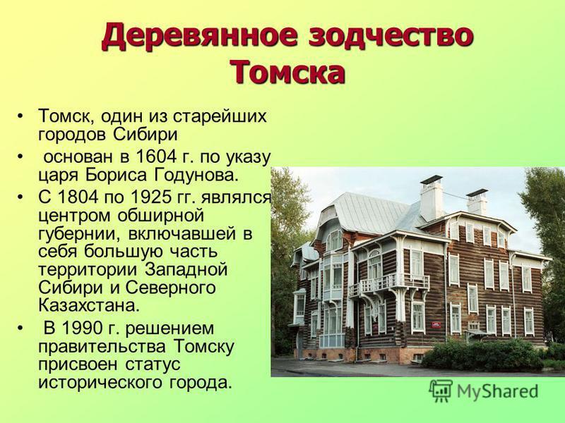 Деревянное зодчество Томска Томск, один из старейших городов Сибири основан в 1604 г. по указу царя Бориса Годунова. С 1804 по 1925 гг. являлся центром обширной губернии, включавшей в себя большую часть территории Западной Сибири и Северного Казахста