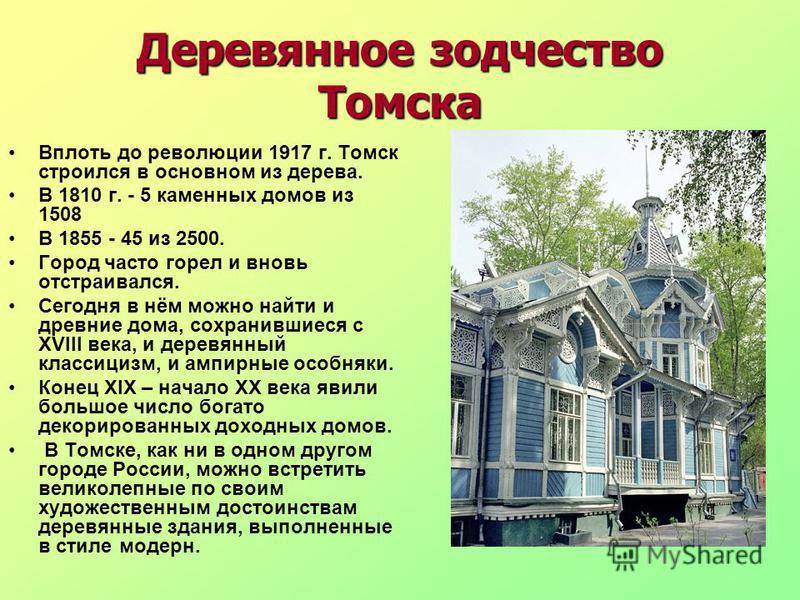 Деревянное зодчество Томска Вплоть до революции 1917 г. Томск строился в основном из дерева. В 1810 г. - 5 каменных домов из 1508 В 1855 - 45 из 2500. Город часто горел и вновь отстраивался. Сегодня в нём можно найти и древние дома, сохранившиеся с X