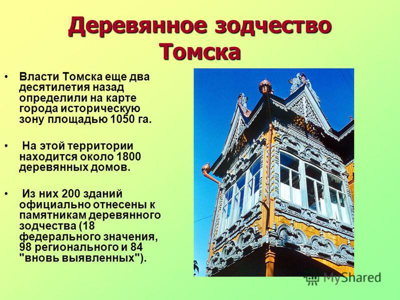 Деревянное зодчество Томска Власти Томска еще два десятилетия назад определили на карте города историческую зону площадью 1050 га. На этой территории находится около 1800 деревянных домов. Из них 200 зданий официально отнесены к памятникам деревянног