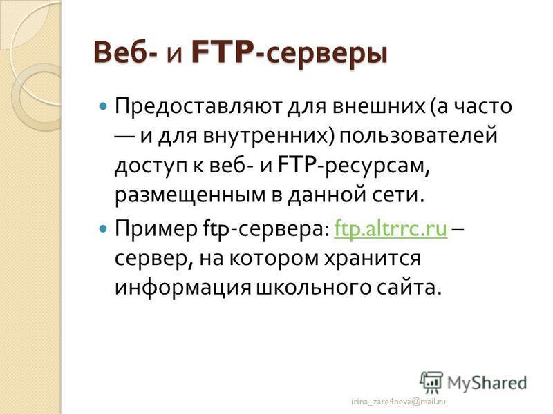 Веб - и FTP- серверы Предоставляют для внешних ( а часто и для внутренних ) пользователей доступ к веб - и FTP- ресурсам, размещенным в данной сети. Пример ftp- сервера : ftp.altrrc.ru – сервер, на котором хранится информация школьного сайта.ftp.altr
