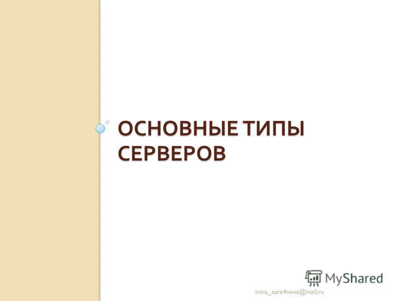 ОСНОВНЫЕ ТИПЫ СЕРВЕРОВ irina_zare4neva@mail.ru