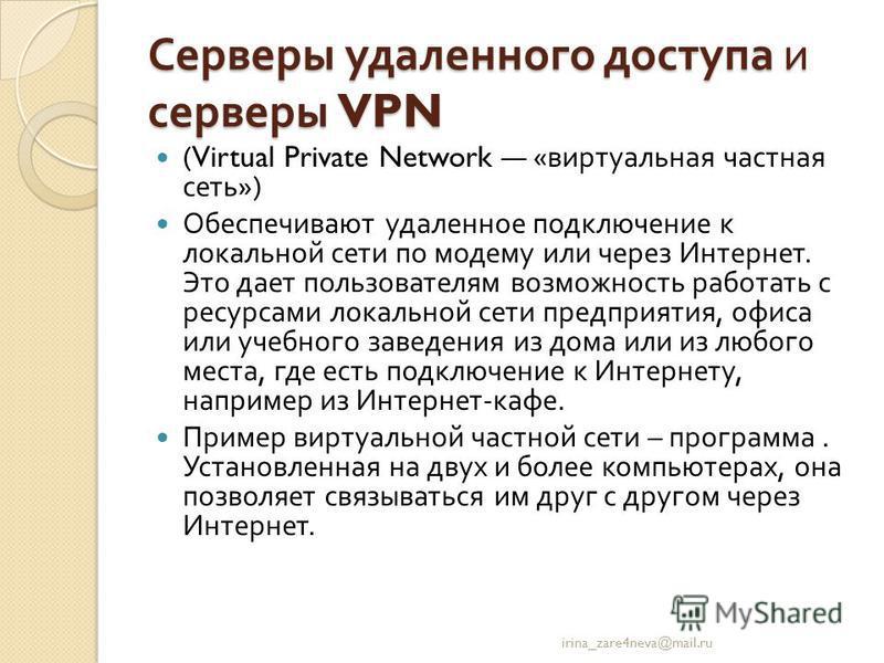 Серверы удаленного доступа и серверы VPN (Virtual Private Network « виртуальная частная сеть ») Обеспечивают удаленное подключение к локальной сети по модему или через Интернет. Это дает пользователям возможность работать с ресурсами локальной сети п