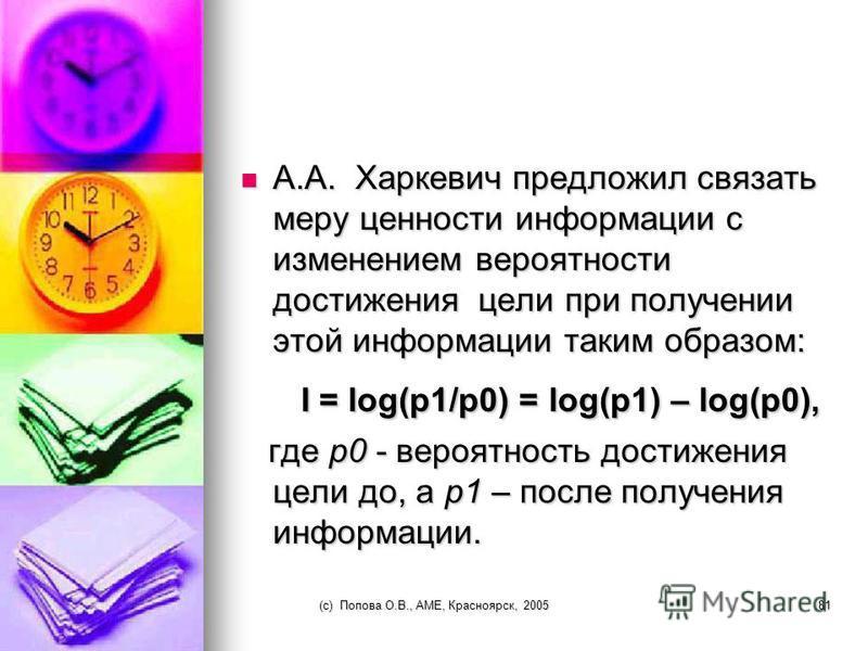 (c) Попова О.В., AME, Красноярск, 200580 Ценность информации по Стратоновичу Ценность информации определяется уменьшением материальных или временных затрат, благодаря использованию информации. Если, благодаря использованию информации, произошло увели