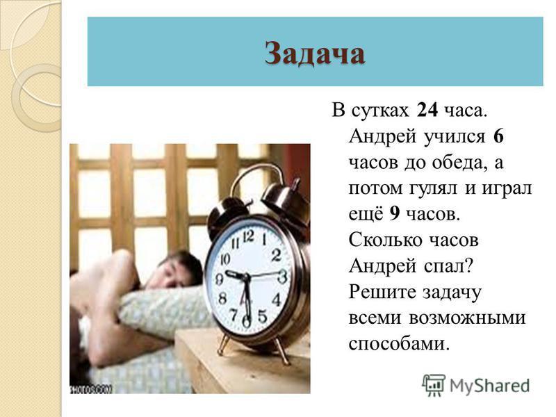 Задача В сутках 24 часа. Андрей учился 6 часов до обеда, а потом гулял и играл ещё 9 часов. Сколько часов Андрей спал? Решите задачу всеми возможными способами.