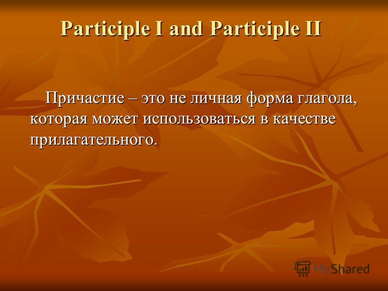 Participle I and Participle II Причастие – это не личная форма глагола, которая может использоваться в качестве прилагательного.