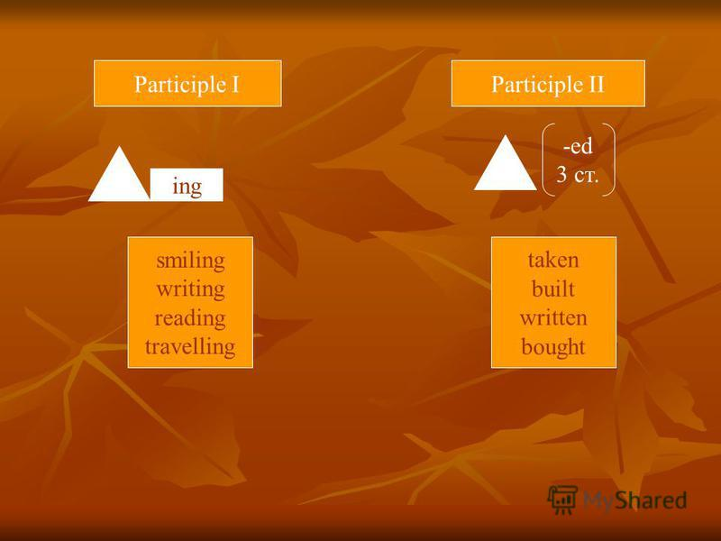 Participle IParticiple II ing -ed 3 ст. smiling writing reading travelling taken built written bought