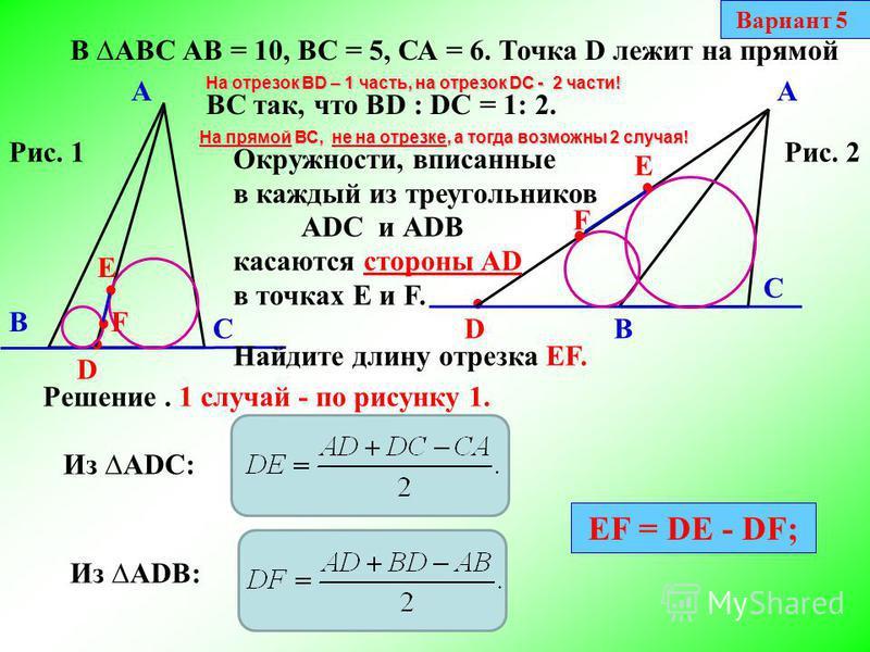 В АВС АВ = 10, ВС = 5, СА = 6. А В С Точка D лежит на прямой ВС так, что BD : DC = 1: 2. На прямой ВС, не на отрезке, а тогда возможны 2 случая! D А С В D На отрезок BD – 1 часть, на отрезок DC - 2 части! Окружности, вписанные в каждый из треугольник