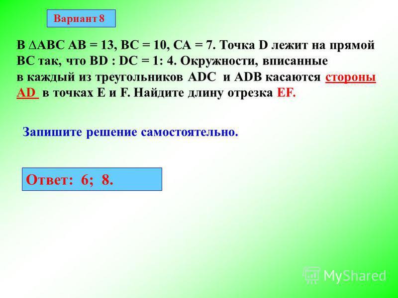 Вариант 8 В АВС АВ = 13, ВС = 10, СА = 7. Точка D лежит на прямой ВС так, что BD : DC = 1: 4. Окружности, вписанные в каждый из треугольников АDС и АDВ касаются стороны AD в точках E и F. Найдите длину отрезка EF. Запишите решение самостоятельно. Отв