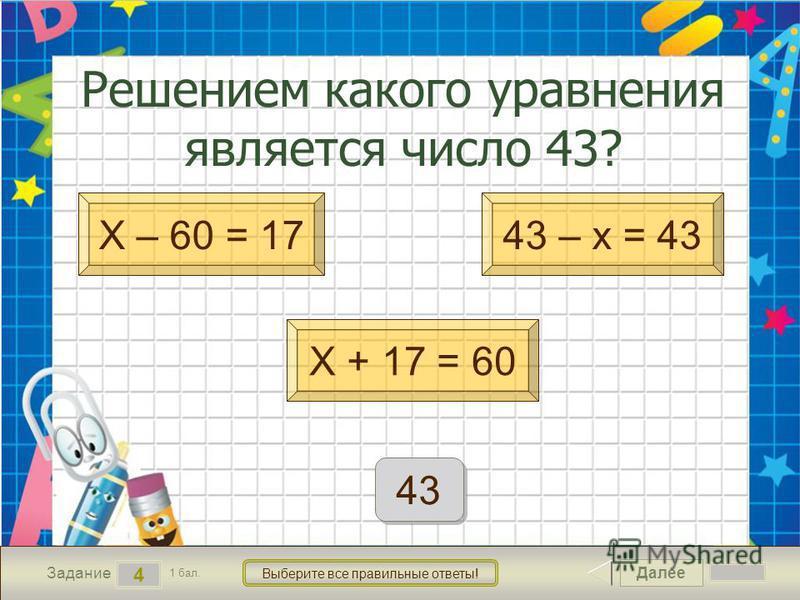 Далее 4 Задание 1 бал. Выберите все правильные ответы! Х – 60 = 17 Х + 17 = 60 43 – х = 43 Решением какого уравнения является число 43? 43