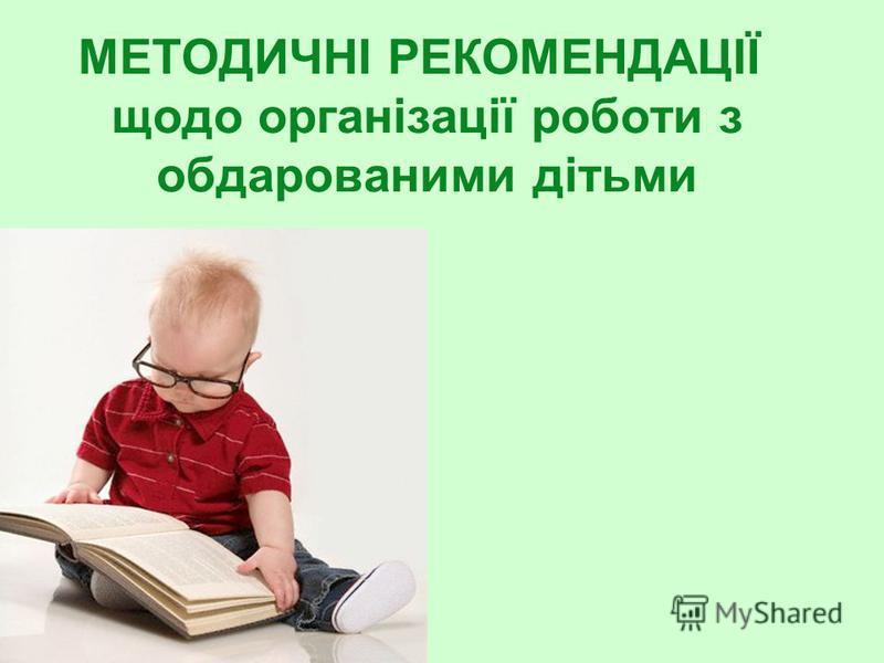 МЕТОДИЧНІ РЕКОМЕНДАЦІЇ щодо організації роботи з обдарованими дітьми