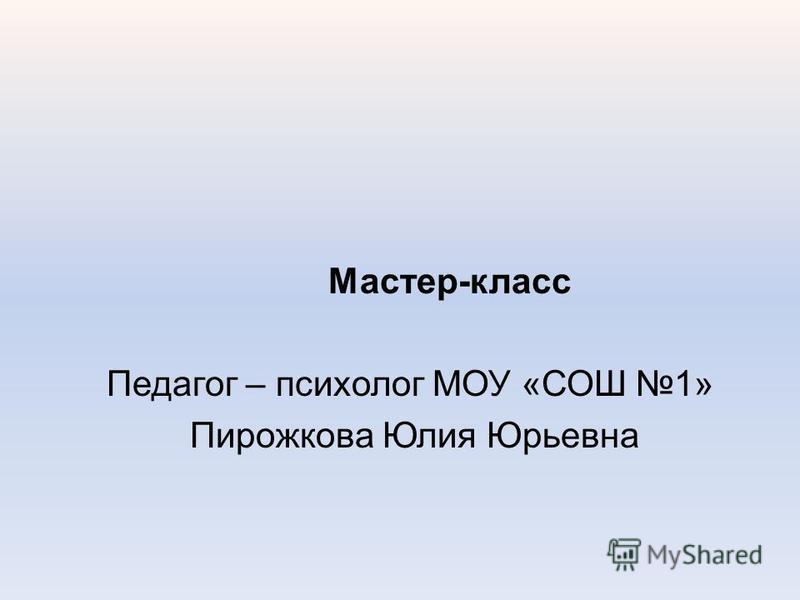 Мастер-класс Педагог – психолог МОУ «СОШ 1» Пирожкова Юлия Юрьевна