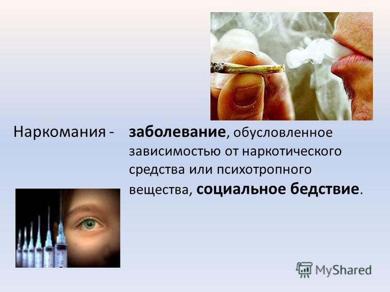 Наркомания -заболевание, обусловленное зависимостью от наркотического средства или психотропного вещества, социальное бедствие.