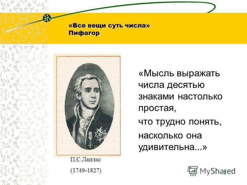 «Все вещи суть числа» Пифагор «Мысль выражать числа десятью знаками настолько простая, что трудно понять, насколько она удивительна...» П.С.Лаплас (1749-1827) 3