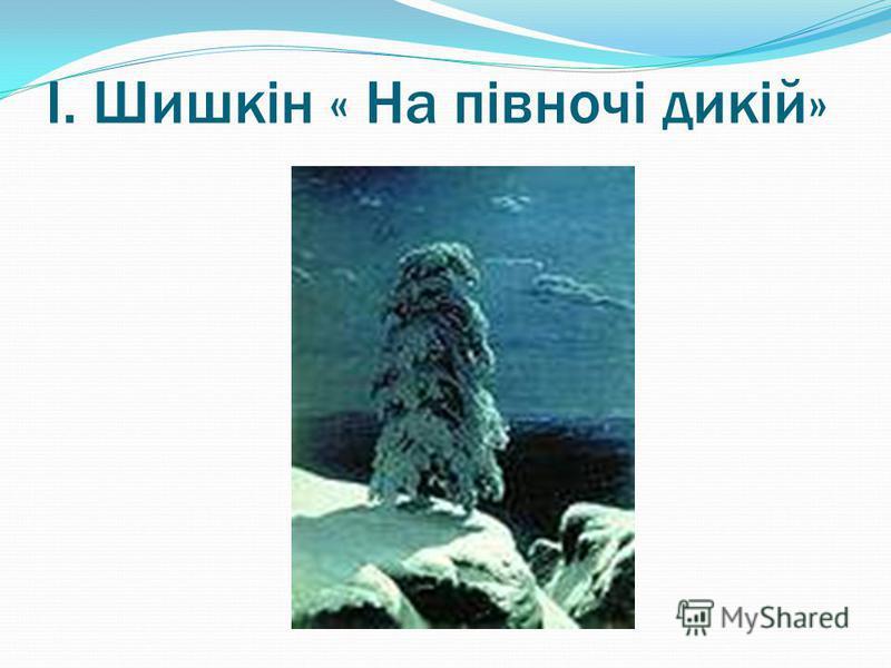 І. Шишкін « На півночі дикій»