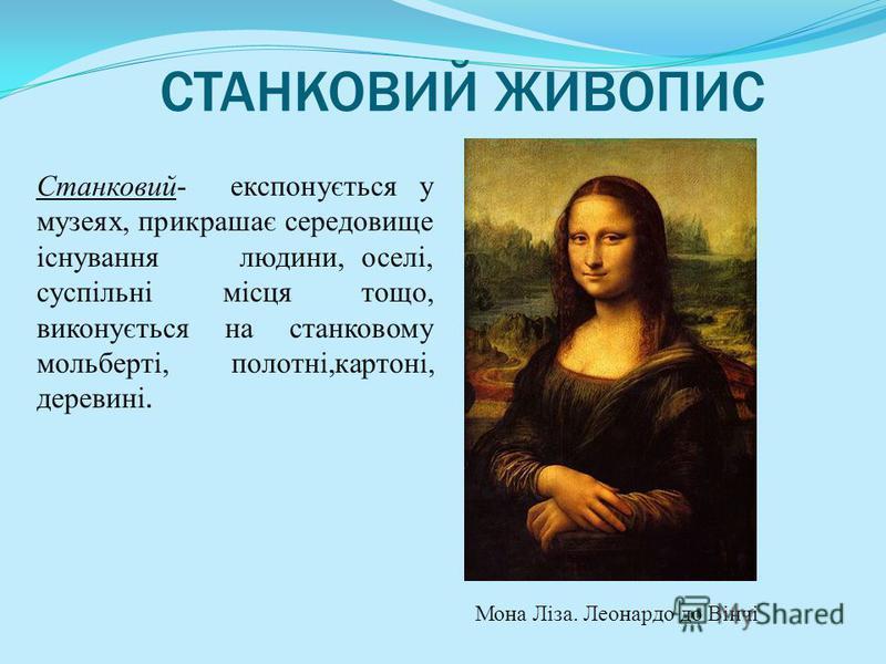 СТАНКОВИЙ ЖИВОПИС Станковий- експонується у музеях, прикрашає середовище існування людини, оселі, суспільні місця тощо, виконується на станковому мольберті, полотні,картоні, деревині. Мона Ліза. Леонардо до Вінчі