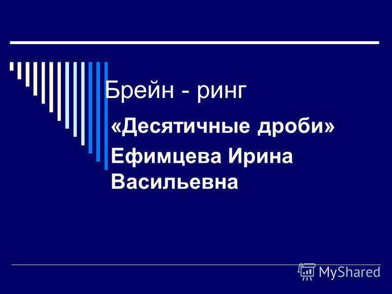 Брейн - ринг «Десятичные дроби» Ефимцева Ирина Васильевна