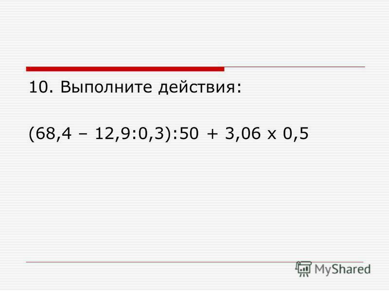 10. Выполните действия: (68,4 – 12,9:0,3):50 + 3,06 х 0,5