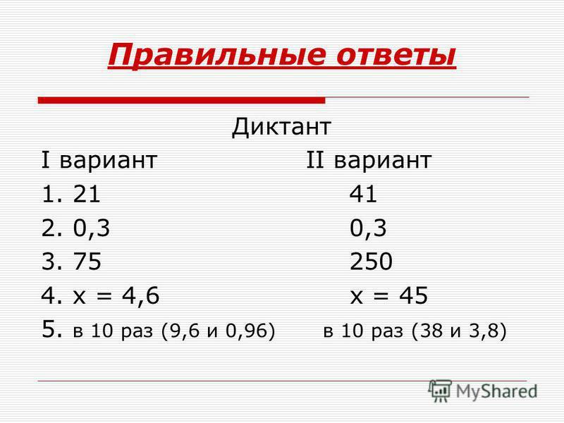 Правильные ответы Диктант I вариант II вариант 1. 21 41 2. 0,3 0,3 3. 75 250 4. х = 4,6 х = 45 5. в 10 раз (9,6 и 0,96) в 10 раз (38 и 3,8)