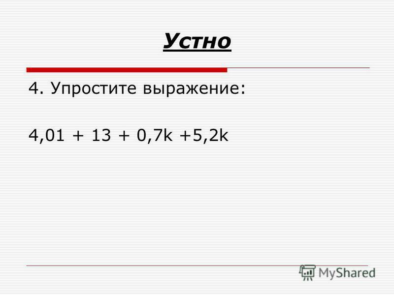 Устно 4. Упростите выражение: 4,01 + 13 + 0,7k +5,2k