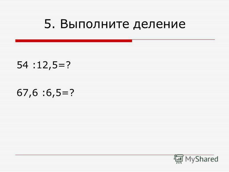 5. Выполните деление 54 :12,5=? 67,6 :6,5=?