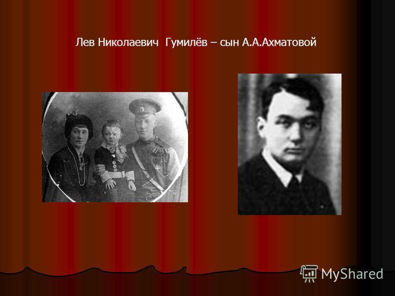 Лев Николаевич Гумилёв – сын А.А.Ахматовой