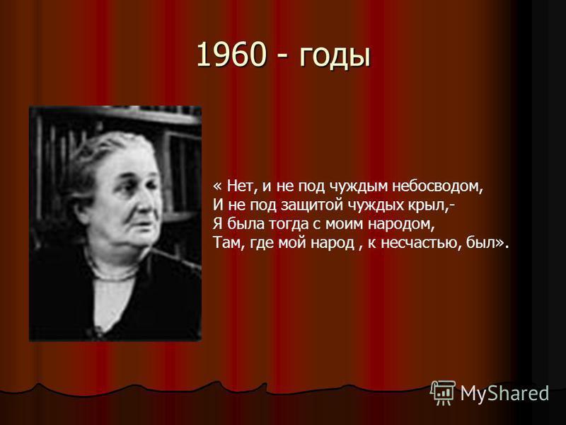 1960 - годы « Нет, и не под чуждым небосводом, И не под защитой чуждых крыл,- Я была тогда с моим народом, Там, где мой народ, к несчастью, был».