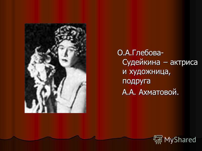 О.А.Глебова- Судейкина – актриса и художница, подруга О.А.Глебова- Судейкина – актриса и художница, подруга А.А. Ахматовой. А.А. Ахматовой.