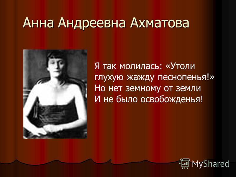 Анна Андреевна Ахматова Я так молилась: «Утоли глухую жажду песнопенья!» Но нет земному от земли И не было освобожденья!