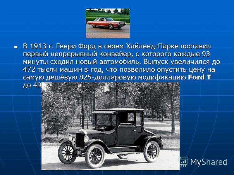 В 1913 г. Генри Форд в своем Хайленд-Парке поставил первый непрерывный конвейер, с которого каждые 93 минуты сходил новый автомобиль. Выпуск увеличился до 472 тысяч машин в год, что позволило опустить цену на самую дешёвую 825-долларовую модификацию